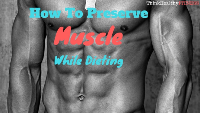 How to Preserve Muscle While Dieting
